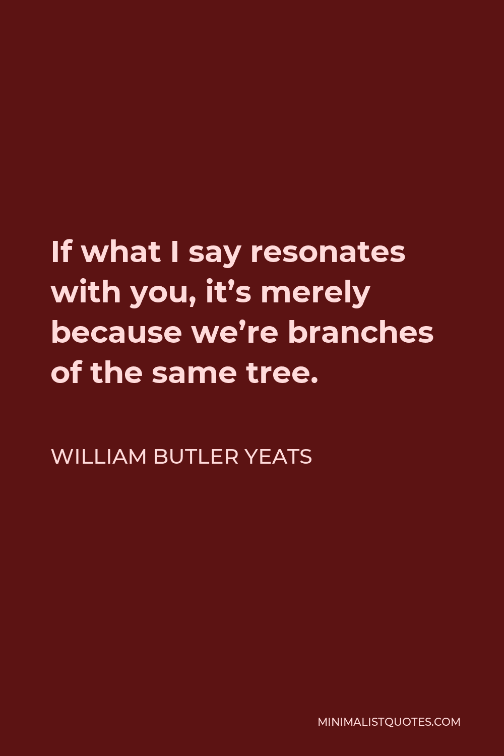 William Butler Yeats Quote - If what I say resonates with you, it's merely because we're branches of the same tree.