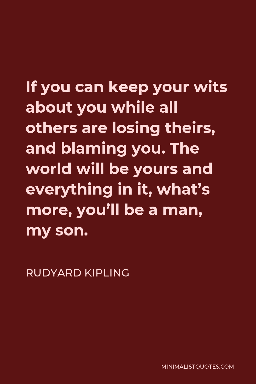 Rudyard Kipling Quote - If you can keep your wits about you while all others are losing theirs, and blaming you. The world will be yours and everything in it, what's more, you'll be a man, my son.