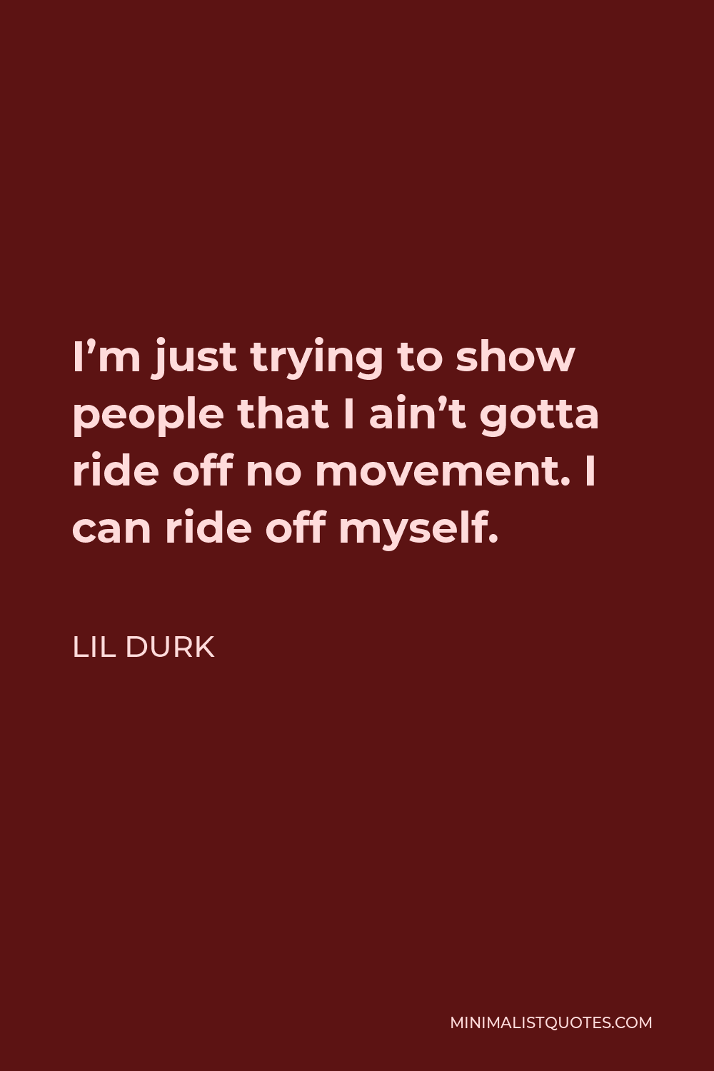 Lil Durk Quote - I'm just trying to show people that I ain't gotta ride off no movement. I can ride off myself.
