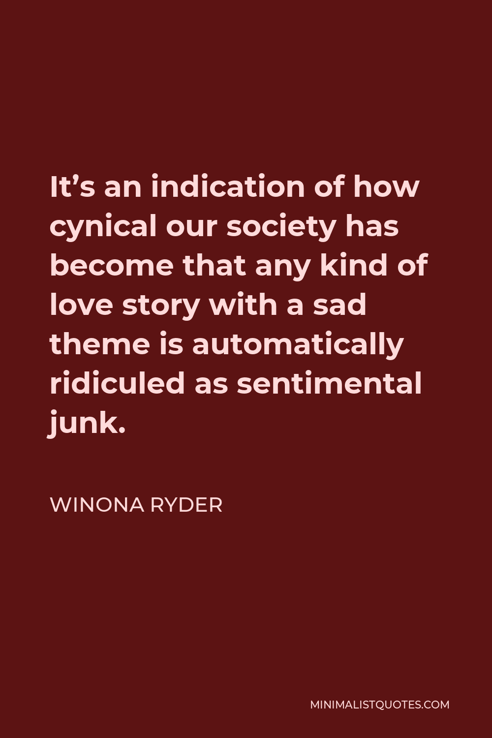 Winona Ryder Quote - It's an indication of how cynical our society has become that any kind of love story with a sad theme is automatically ridiculed as sentimental junk.