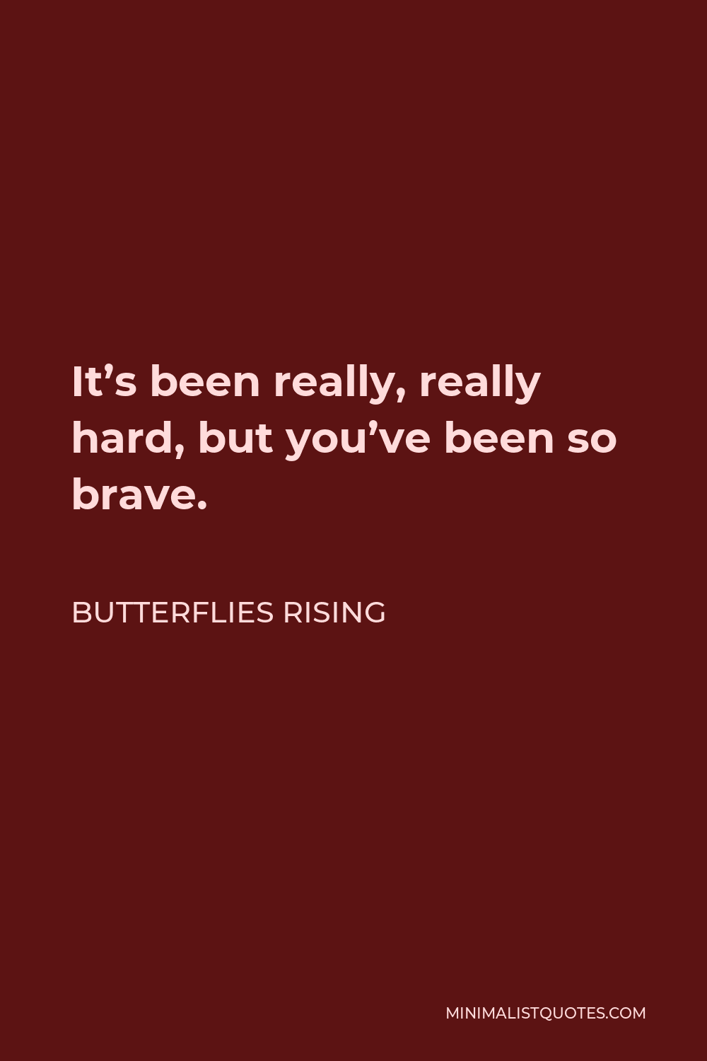 Butterflies Rising Quote - Its been really, really hard, but you've been so brave.
