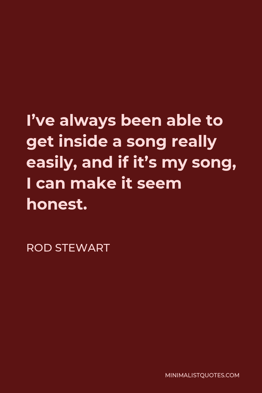 Rod Stewart Quote - I've always been able to get inside a song really easily, and if it's my song, I can make it seem honest.