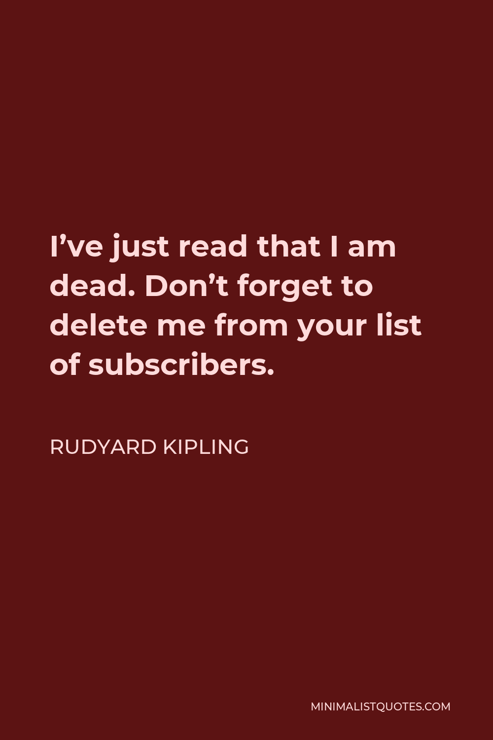 Rudyard Kipling Quote - I've just read that I am dead. Don't forget to delete me from your list of subscribers.
