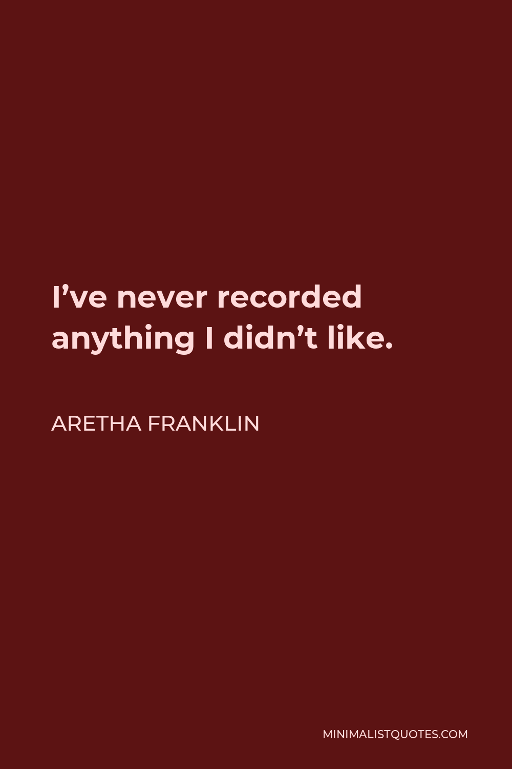 Aretha Franklin Quote - I've never recorded anything I didn't like.