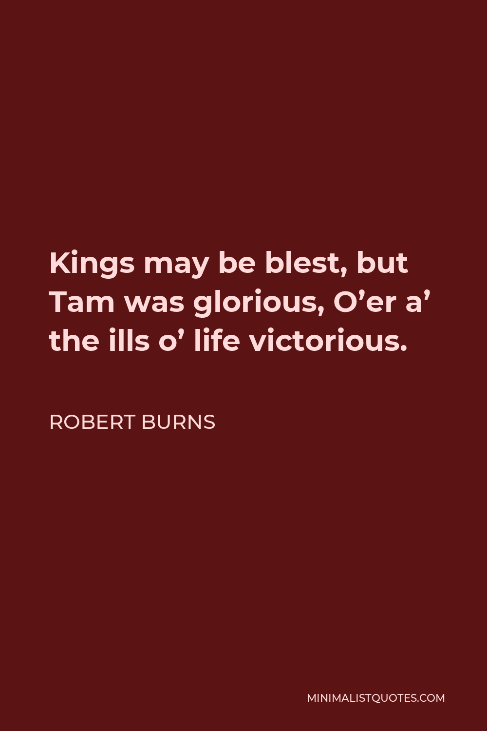 Robert Burns Quote - Kings may be blest, but Tam was glorious, O'er a' the ills o' life victorious.