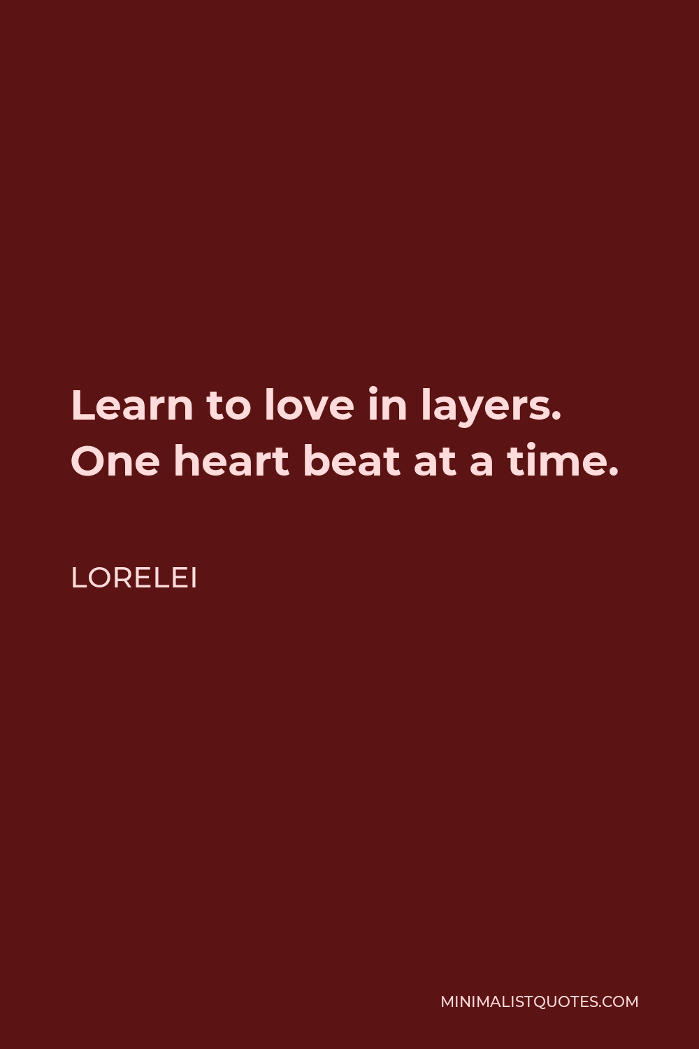 Lorelei Quote - Learn to love in layers. One heart beat at a time.