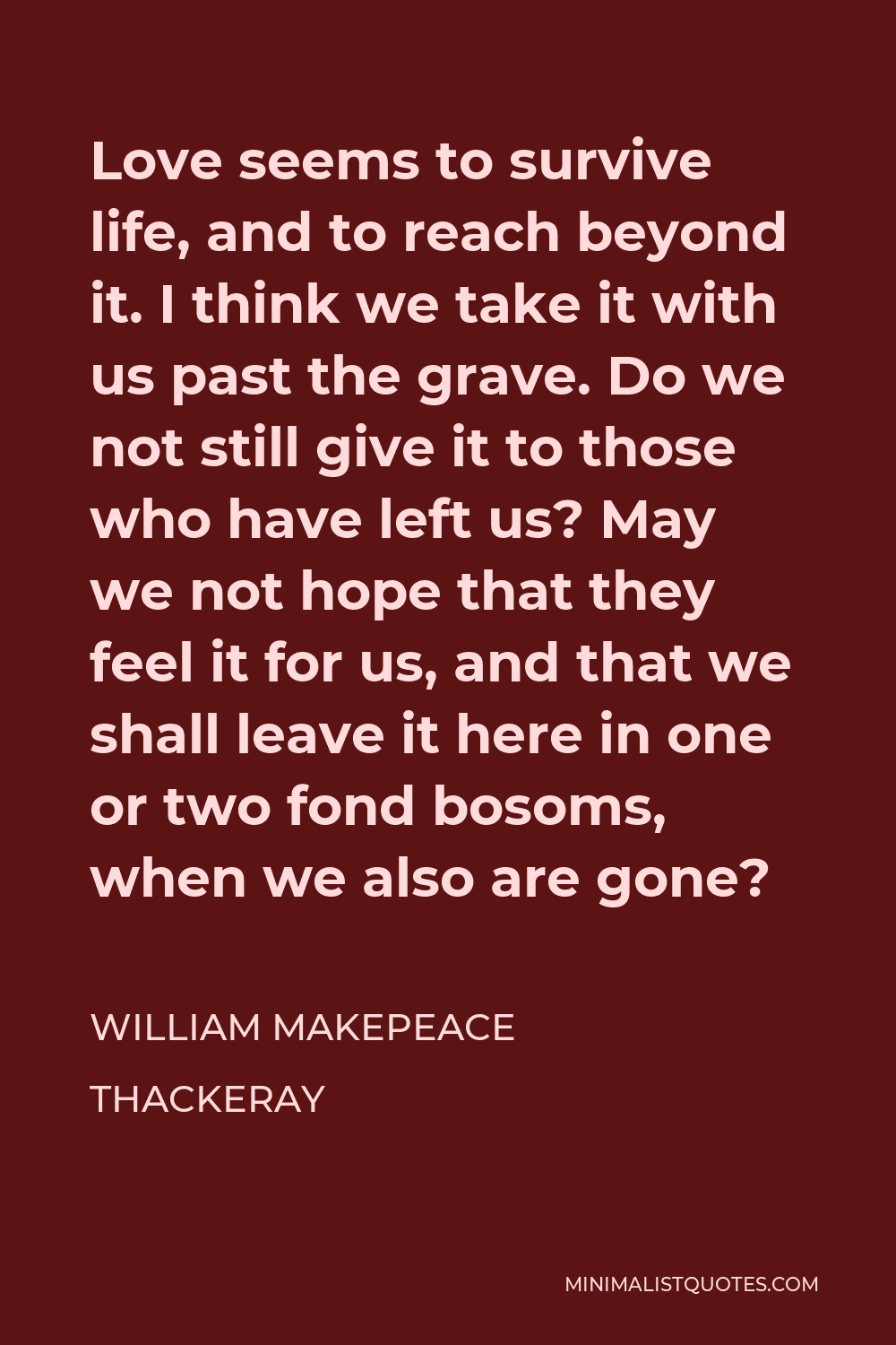 William Makepeace Thackeray Quote - Love seems to survive life, and to reach beyond it. I think we take it with us past the grave. Do we not still give it to those who have left us? May we not hope that they feel it for us, and that we shall leave it here in one or two fond bosoms, when we also are gone?