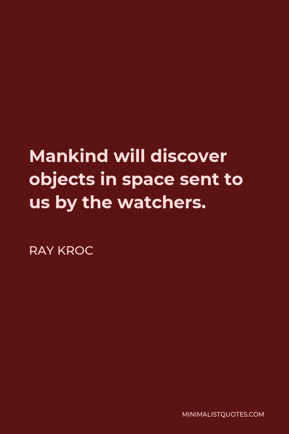 Ray Kroc Quote - Mankind will discover objects in space sent to us by the watchers.