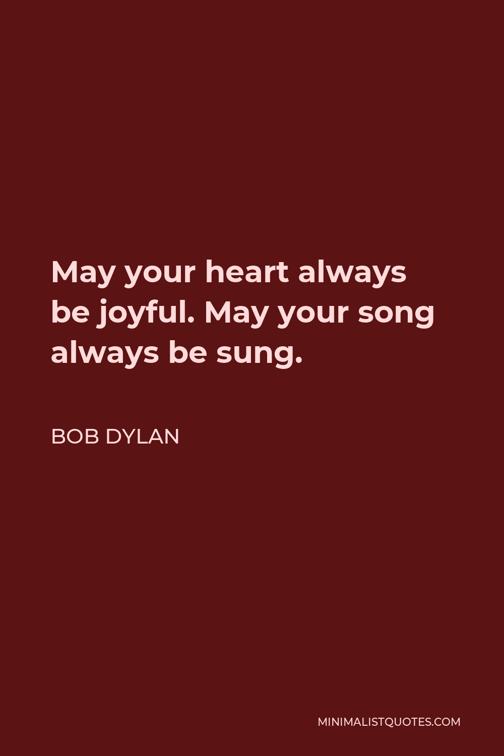 Bob Dylan Quote - May your heart always be joyful. May your song always be sung.