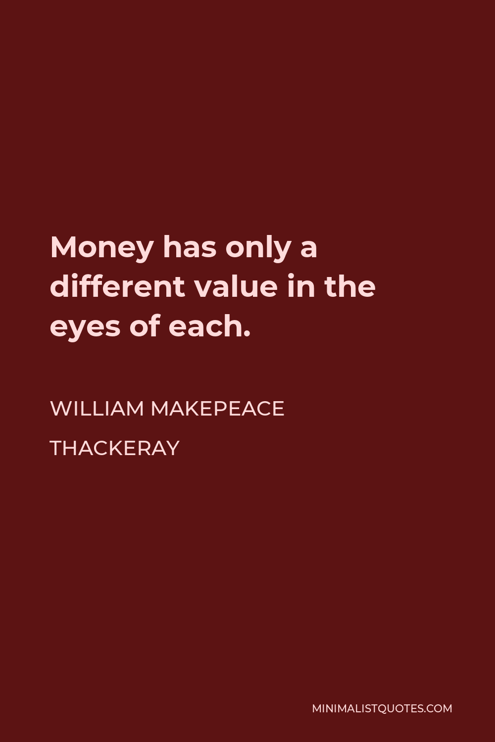 William Makepeace Thackeray Quote - Money has only a different value in the eyes of each.
