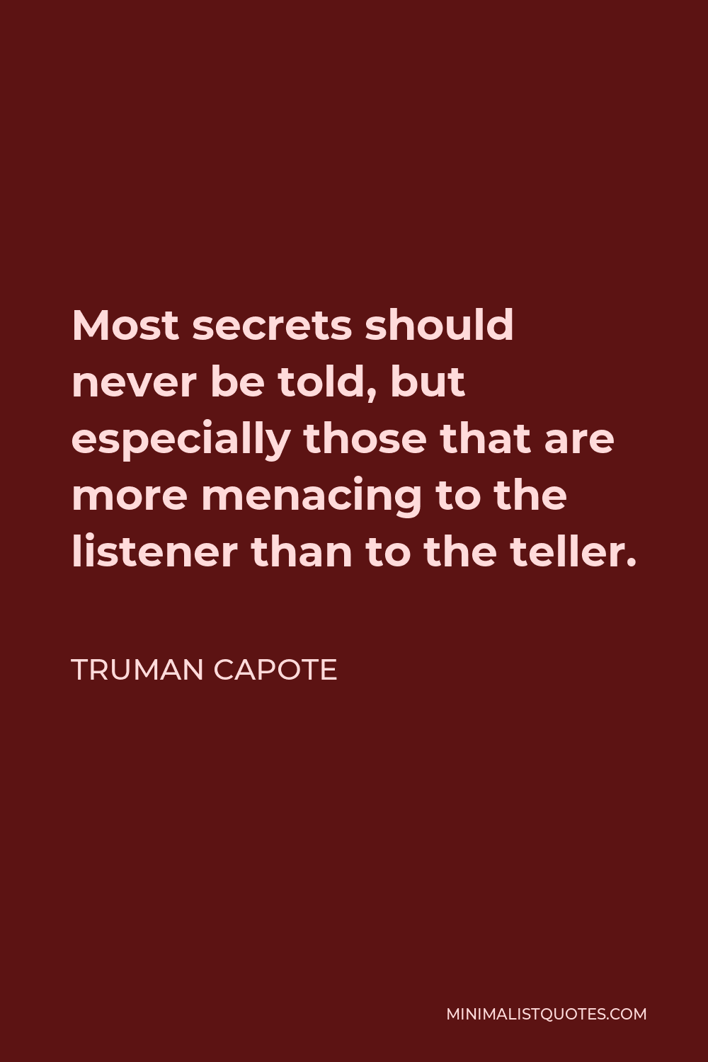 Truman Capote Quote - Most secrets should never be told, but especially those that are more menacing to the listener than to the teller.