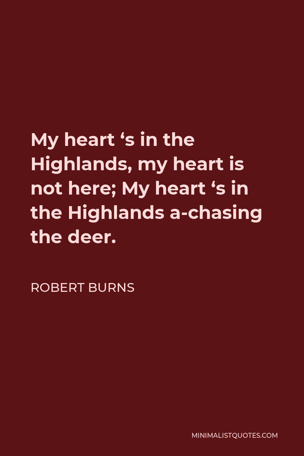 Robert Burns Quote - My heart 's in the Highlands, my heart is not here; My heart 's in the Highlands a-chasing the deer.