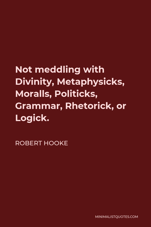 Robert Hooke Quote - Not meddling with Divinity, Metaphysicks, Moralls, Politicks, Grammar, Rhetorick, or Logick.