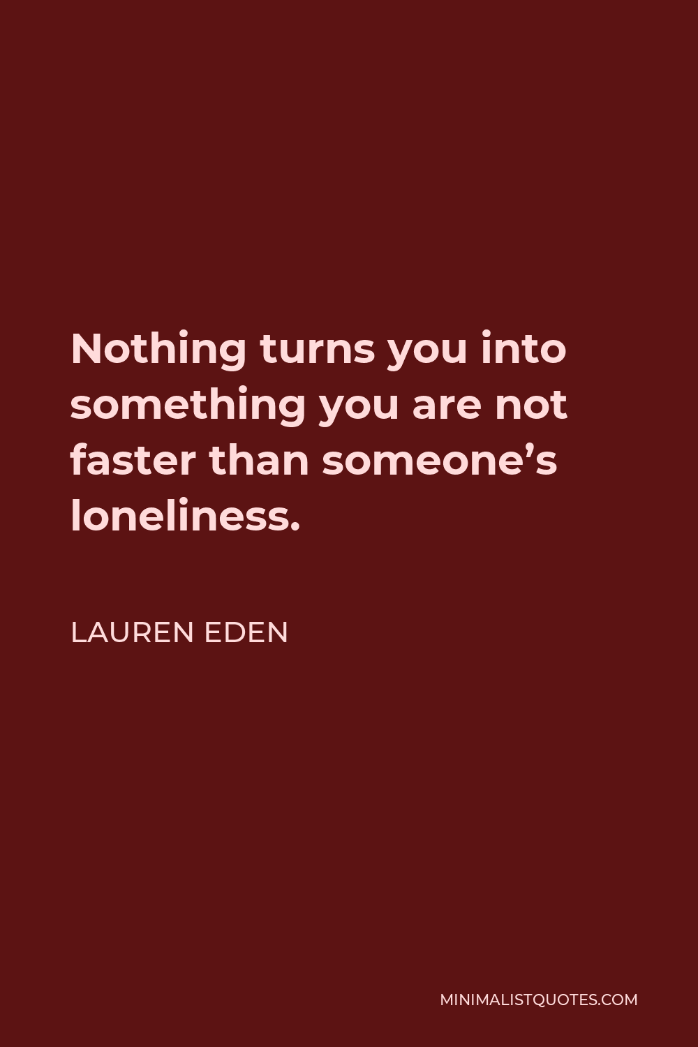 Lauren Eden Quote - Nothing turns you into something you are not faster than someone's loneliness.