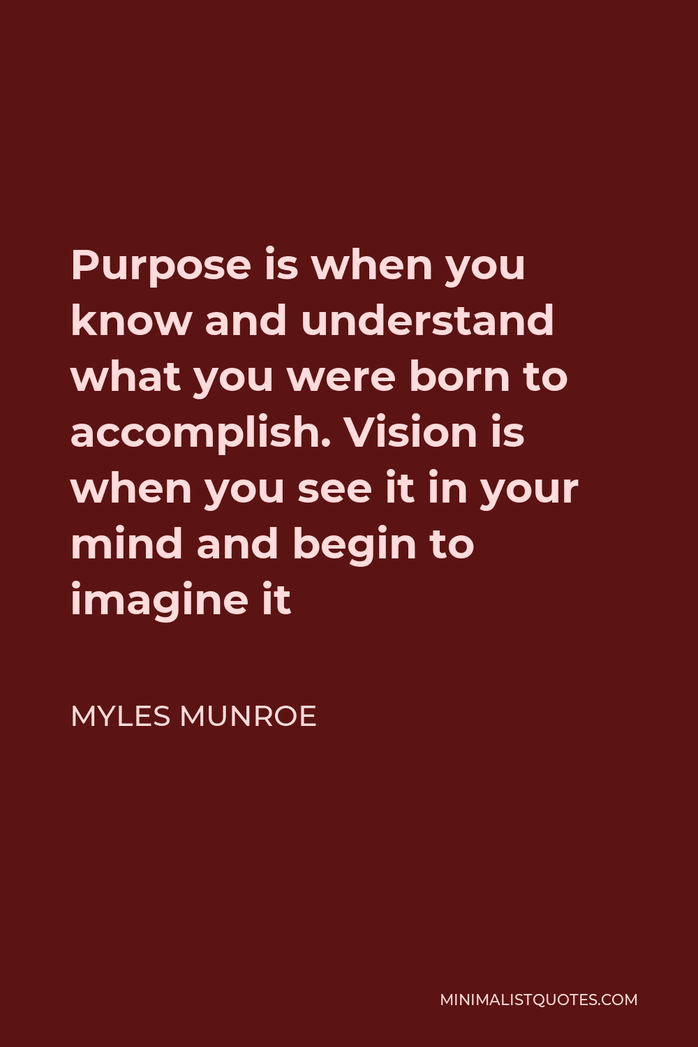 Myles Munroe Quote - Purpose is when you know and understand what you were born to accomplish. Vision is when you see it in your mind and begin to imagine it