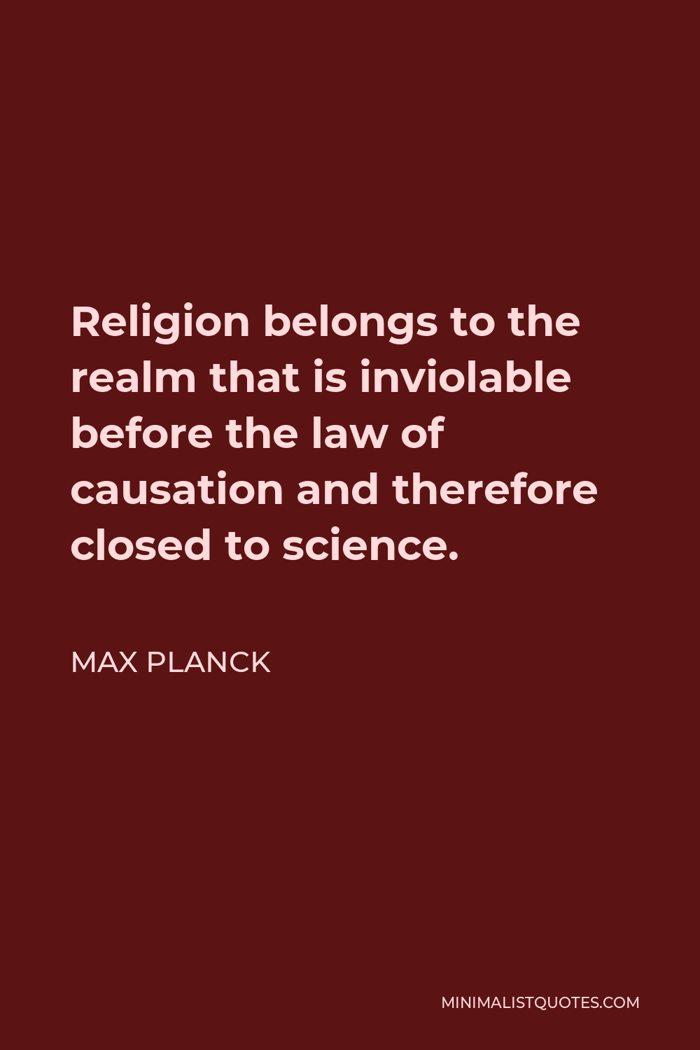 Max Planck Quote - Religion belongs to the realm that is inviolable before the law of causation and therefore closed to science.