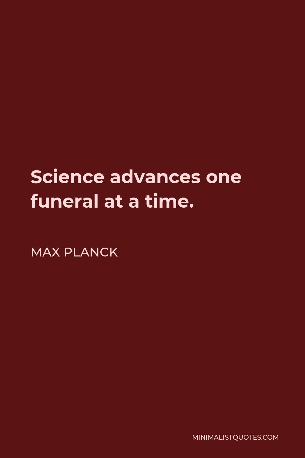 Max Planck Quote - Science advances one funeral at a time.