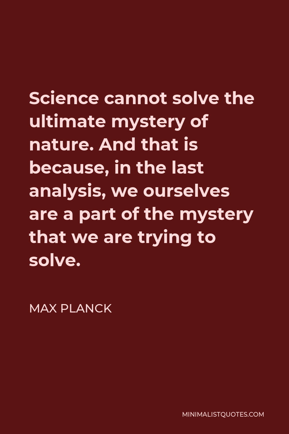 Max Planck Quote - Science cannot solve the ultimate mystery of nature. And that is because, in the last analysis, we ourselves are a part of the mystery that we are trying to solve.