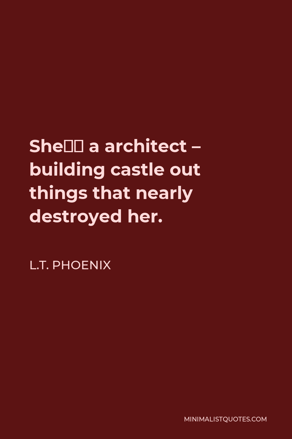 L.T. Phoenix Quote - She's a architect – building castle out things that nearly destroyed her.