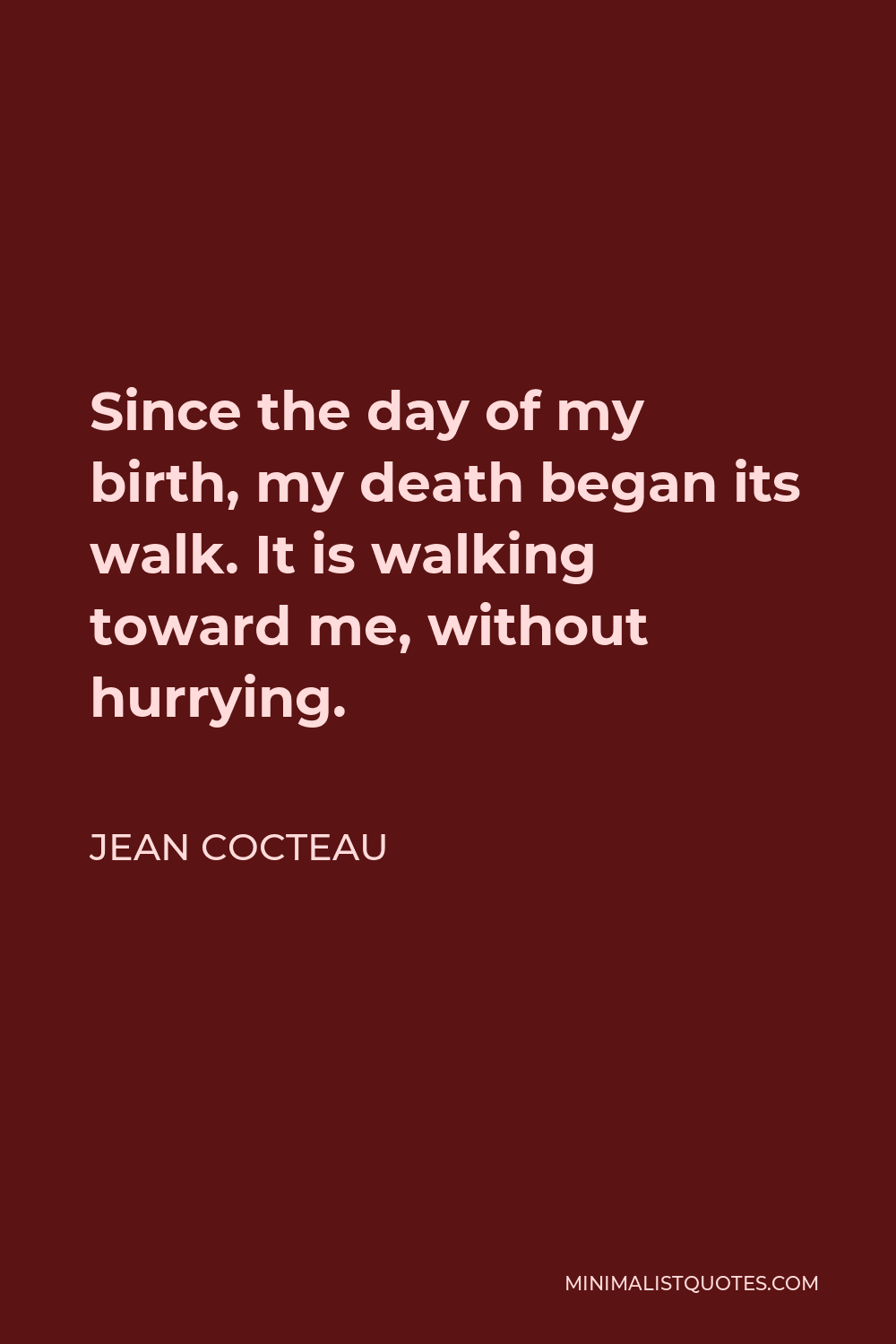 Jean Cocteau Quote - Since the day of my birth, my death began its walk. It is walking toward me, without hurrying.