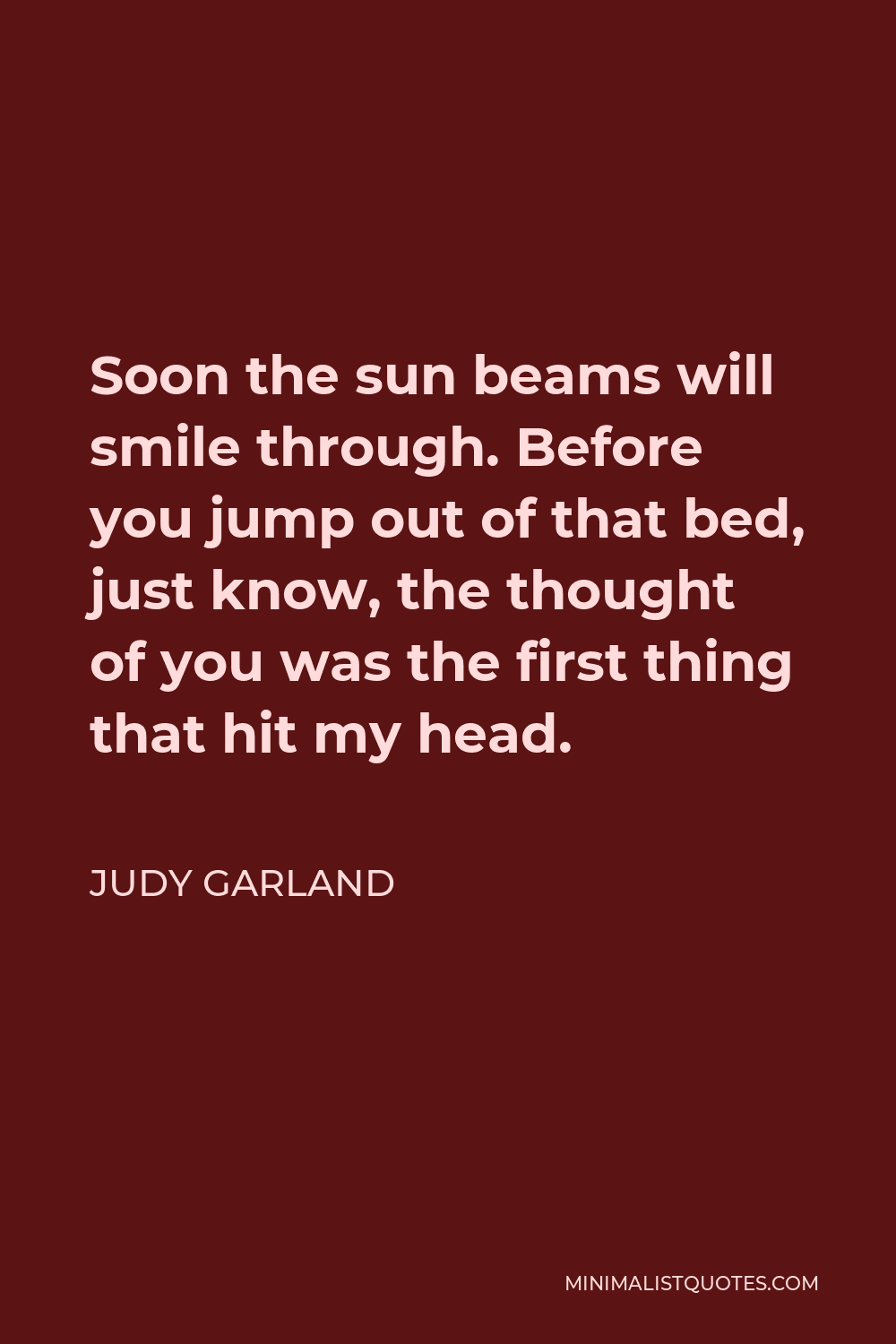 Judy Garland Quote - Soon the sun beams will smile through. Before you jump out of that bed, just know, the thought of you was the first thing that hit my head.
