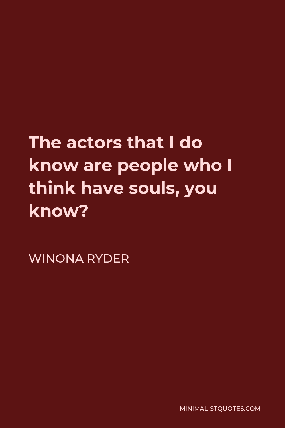 Winona Ryder Quote - The actors that I do know are people who I think have souls, you know?
