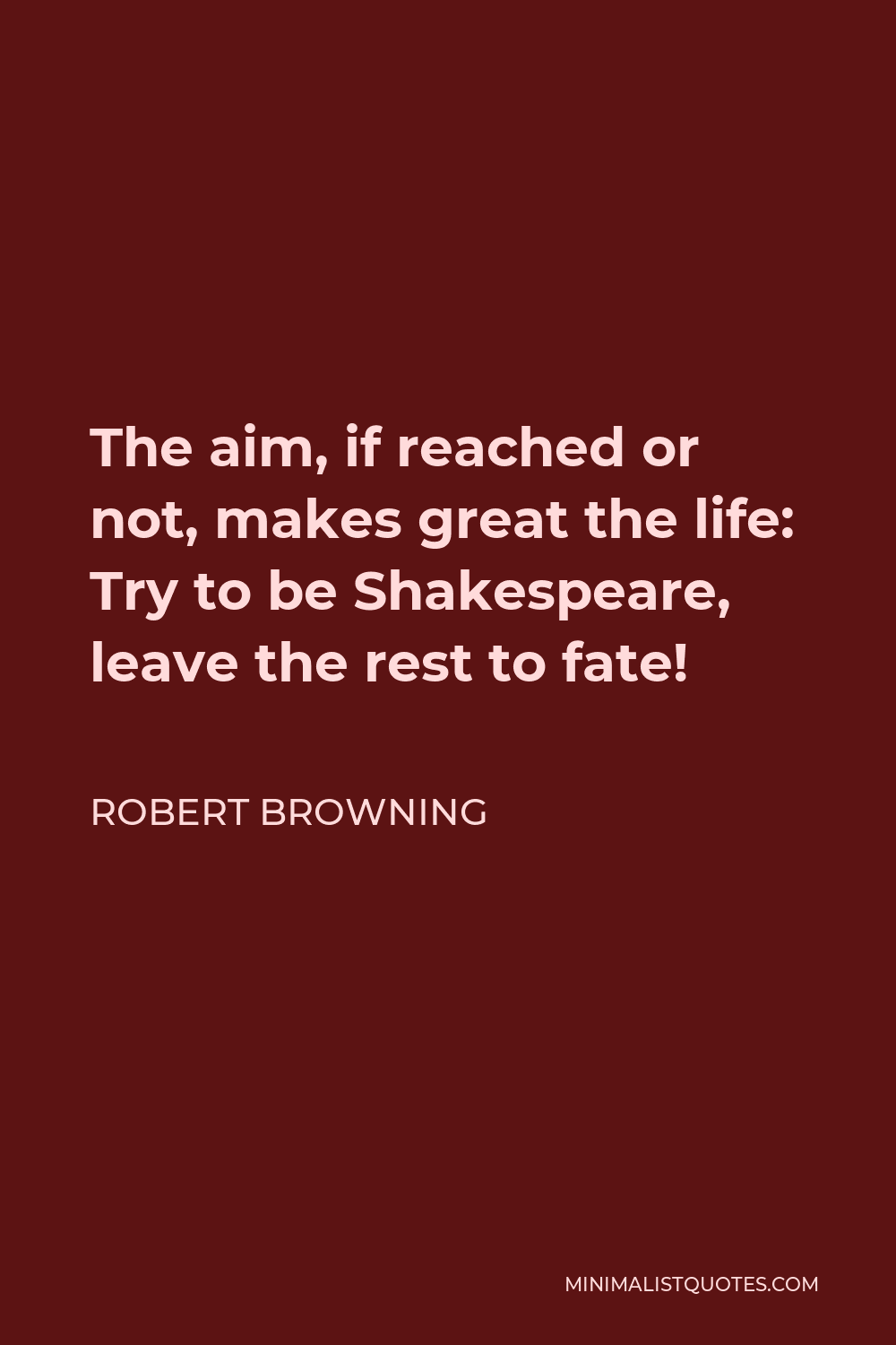 Robert Browning Quote - The aim, if reached or not, makes great the life: Try to be Shakespeare, leave the rest to fate!