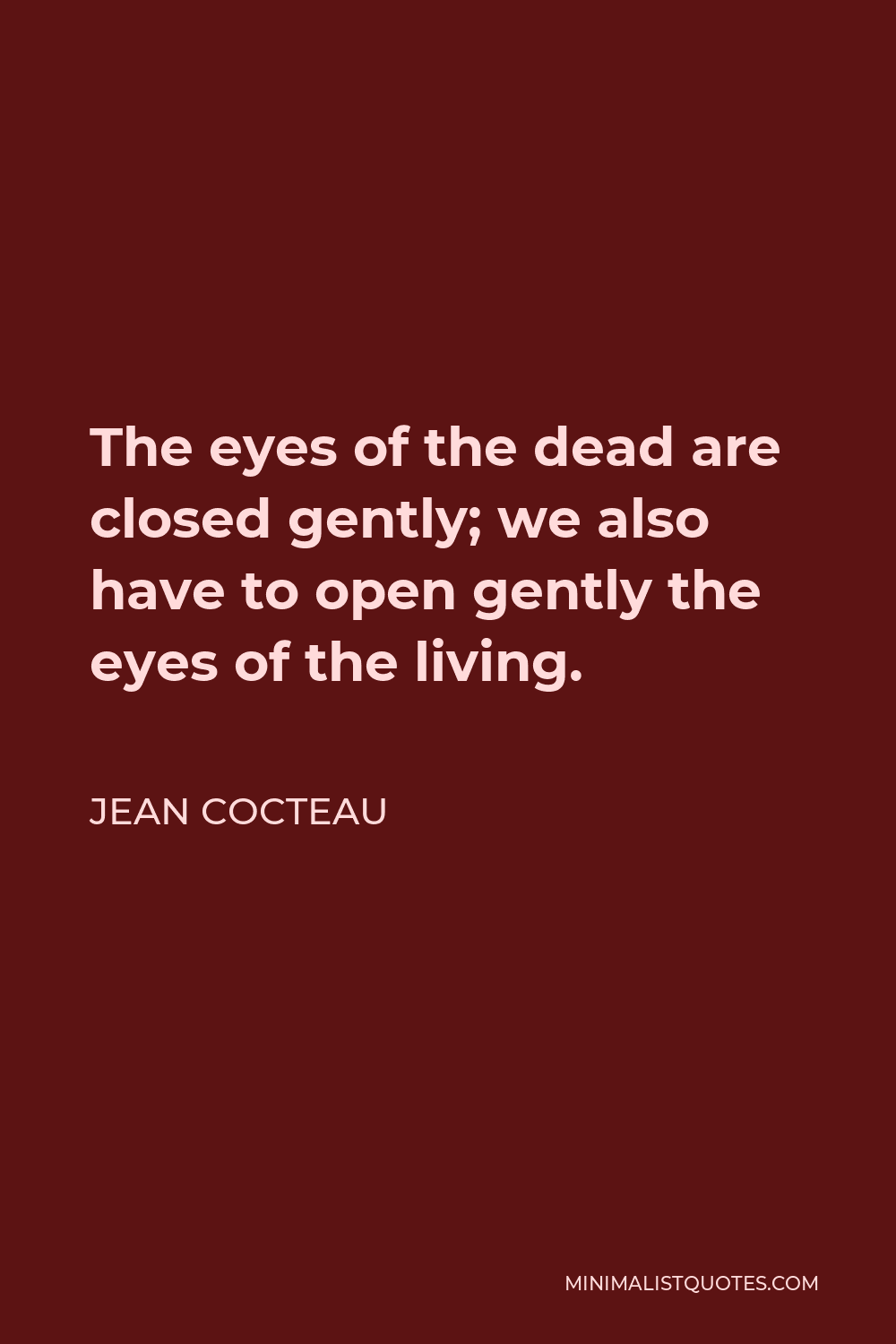 Jean Cocteau Quote - The eyes of the dead are closed gently; we also have to open gently the eyes of the living.