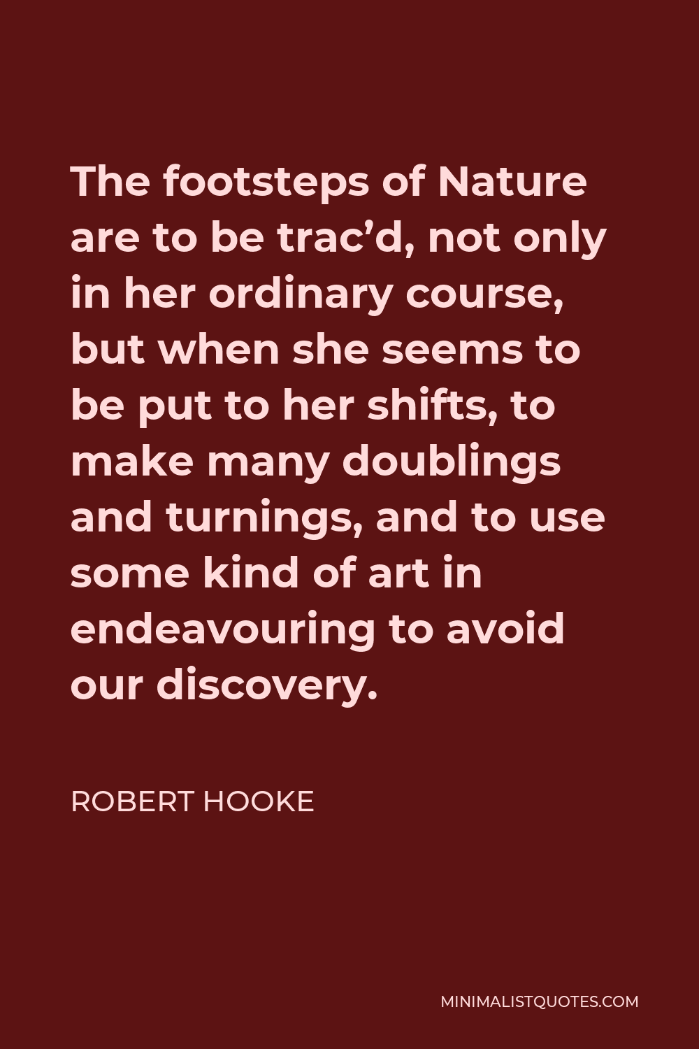 Robert Hooke Quote - The footsteps of Nature are to be trac'd, not only in her ordinary course, but when she seems to be put to her shifts, to make many doublings and turnings, and to use some kind of art in endeavouring to avoid our discovery.