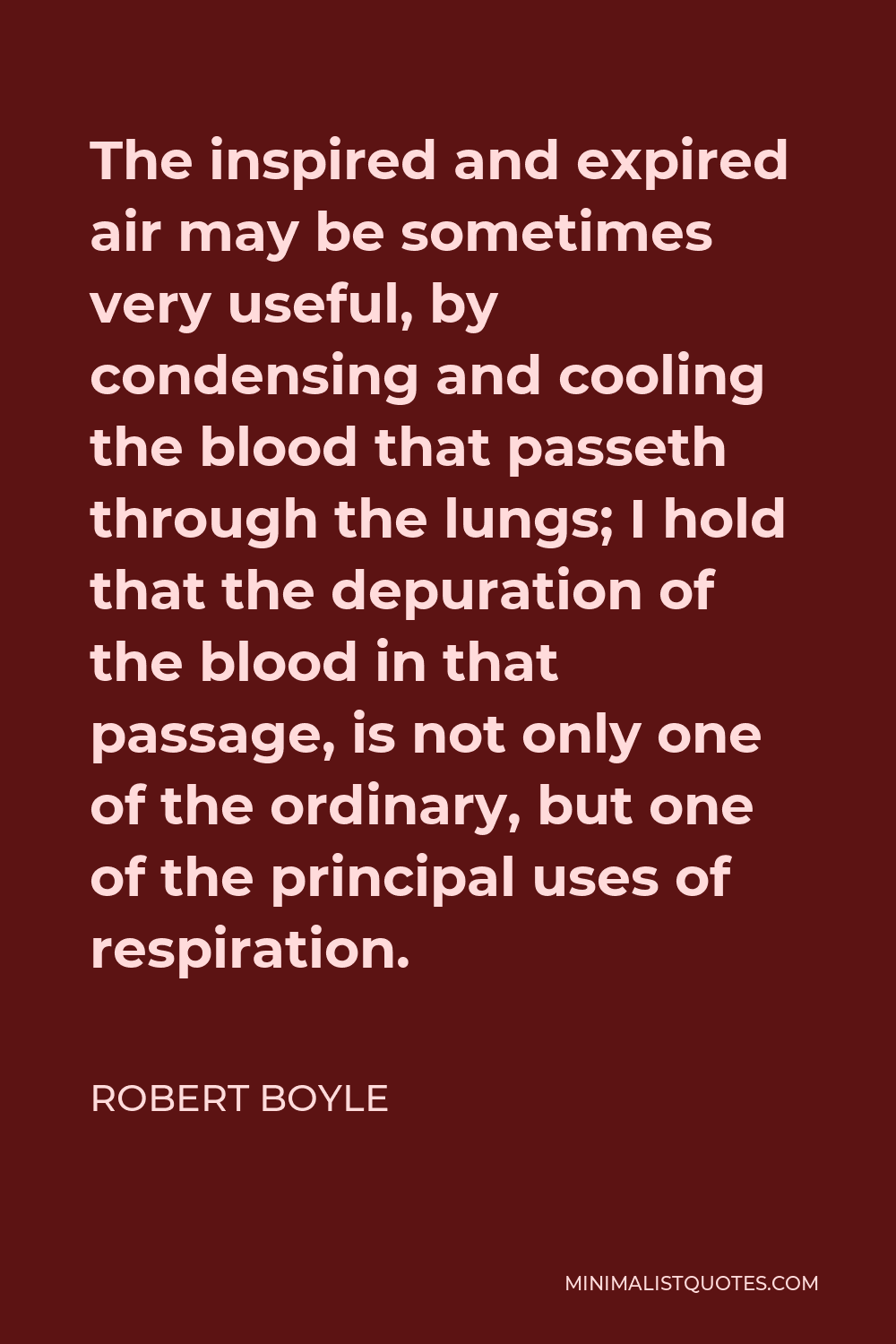 Robert Boyle Quote - The inspired and expired air may be sometimes very useful, by condensing and cooling the blood that passeth through the lungs; I hold that the depuration of the blood in that passage, is not only one of the ordinary, but one of the principal uses of respiration.