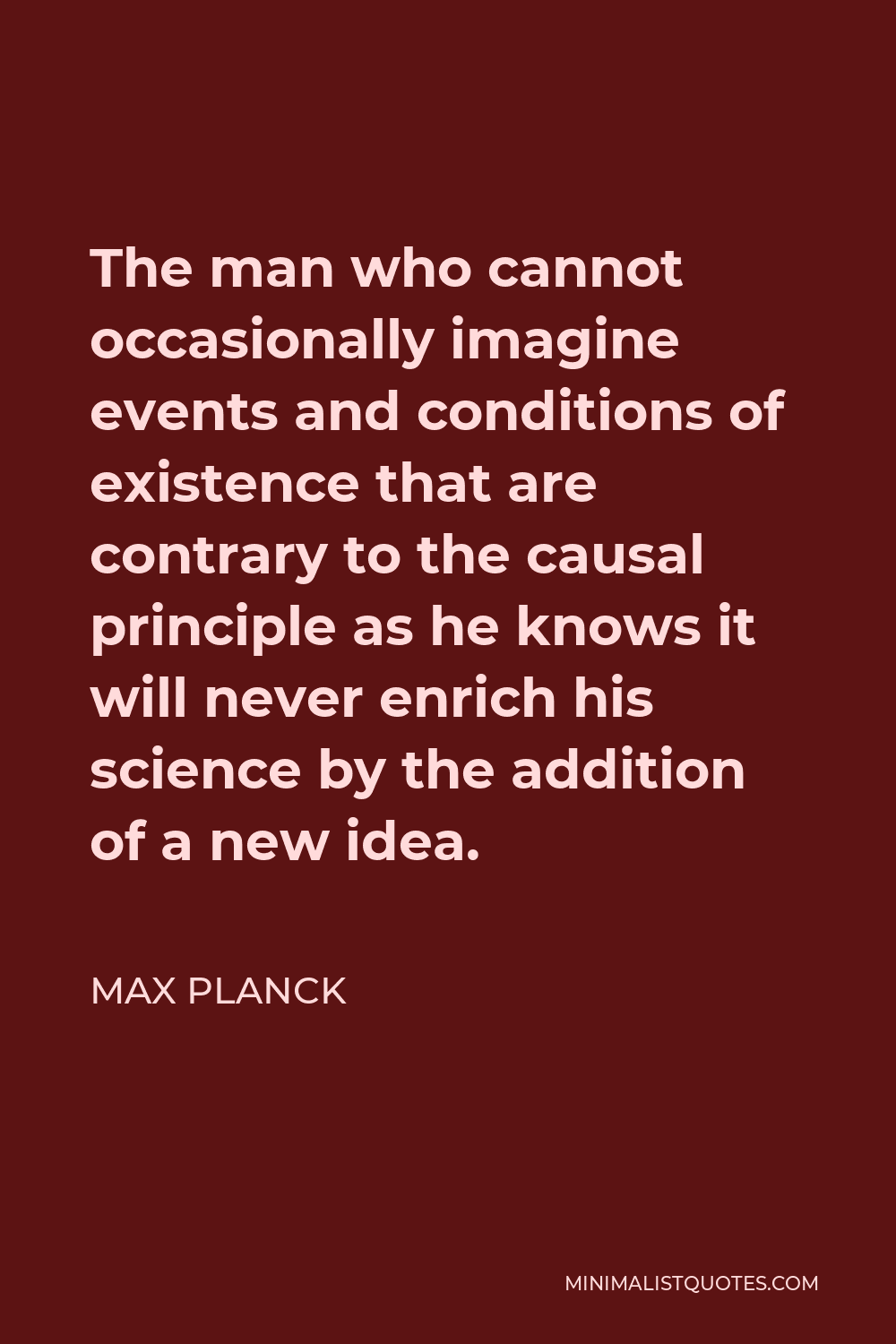 Max Planck Quote - The man who cannot occasionally imagine events and conditions of existence that are contrary to the causal principle as he knows it will never enrich his science by the addition of a new idea.