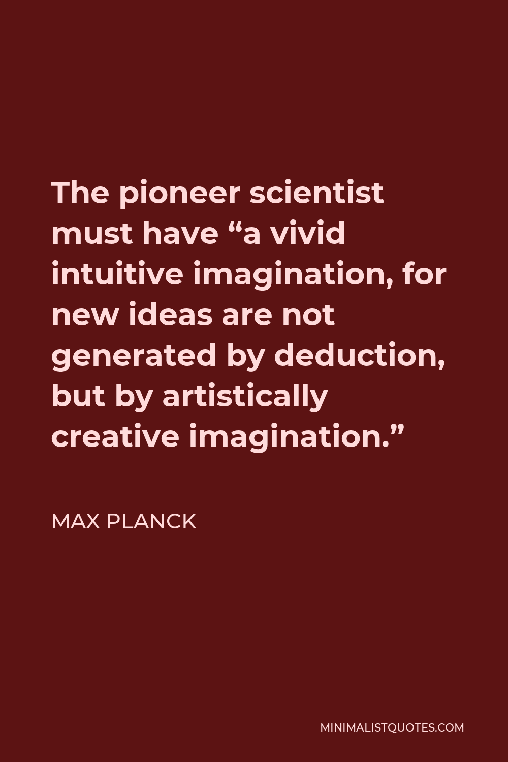 """Max Planck Quote - The pioneer scientist must have """"a vivid intuitive imagination, for new ideas are not generated by deduction, but by artistically creative imagination."""""""