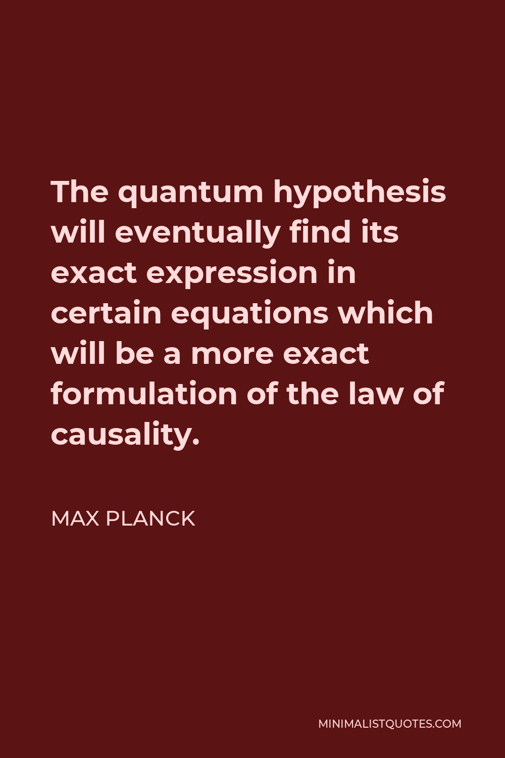 Max Planck Quote - The quantum hypothesis will eventually find its exact expression in certain equations which will be a more exact formulation of the law of causality.