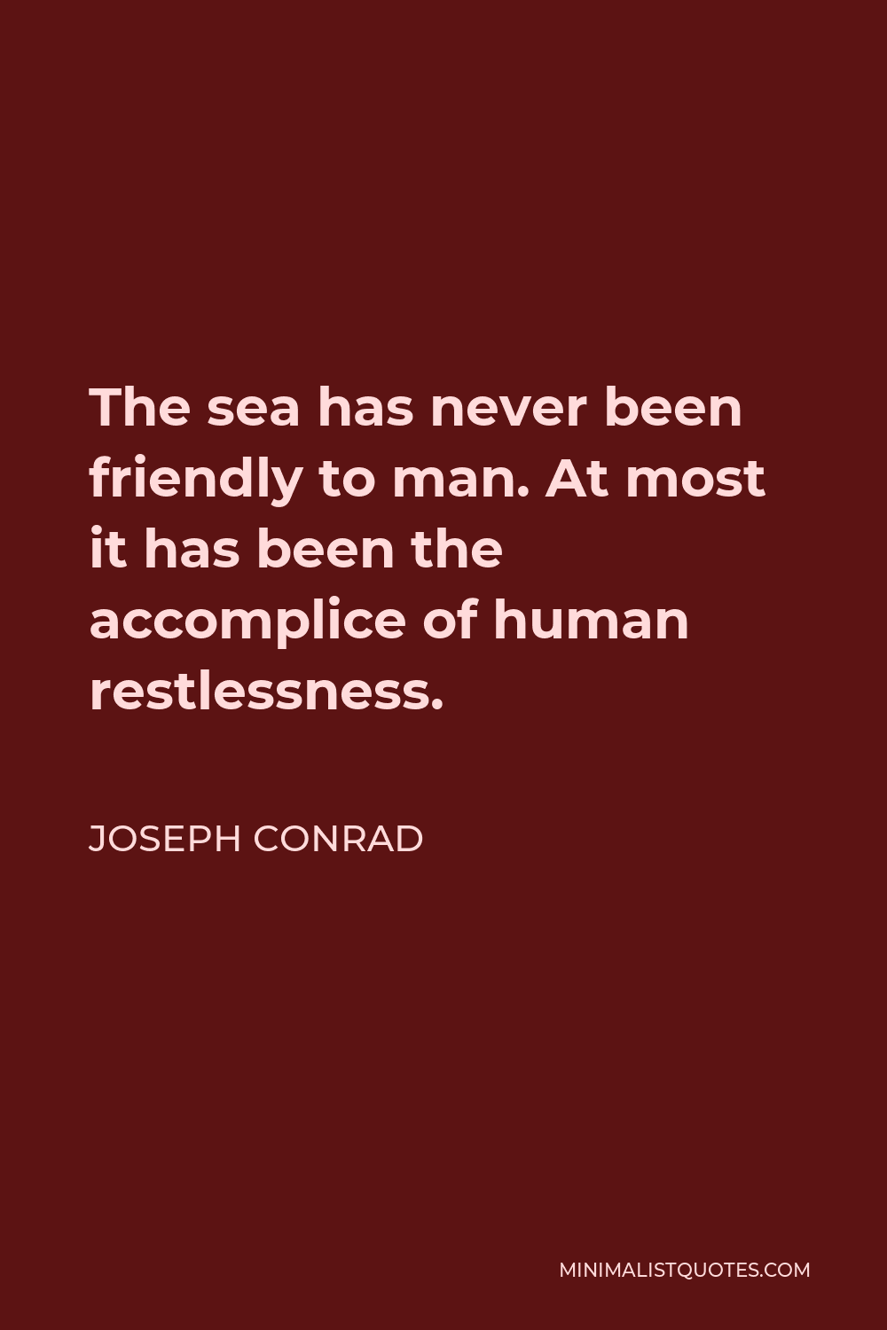 Joseph Conrad Quote - The sea has never been friendly to man. At most it has been the accomplice of human restlessness.