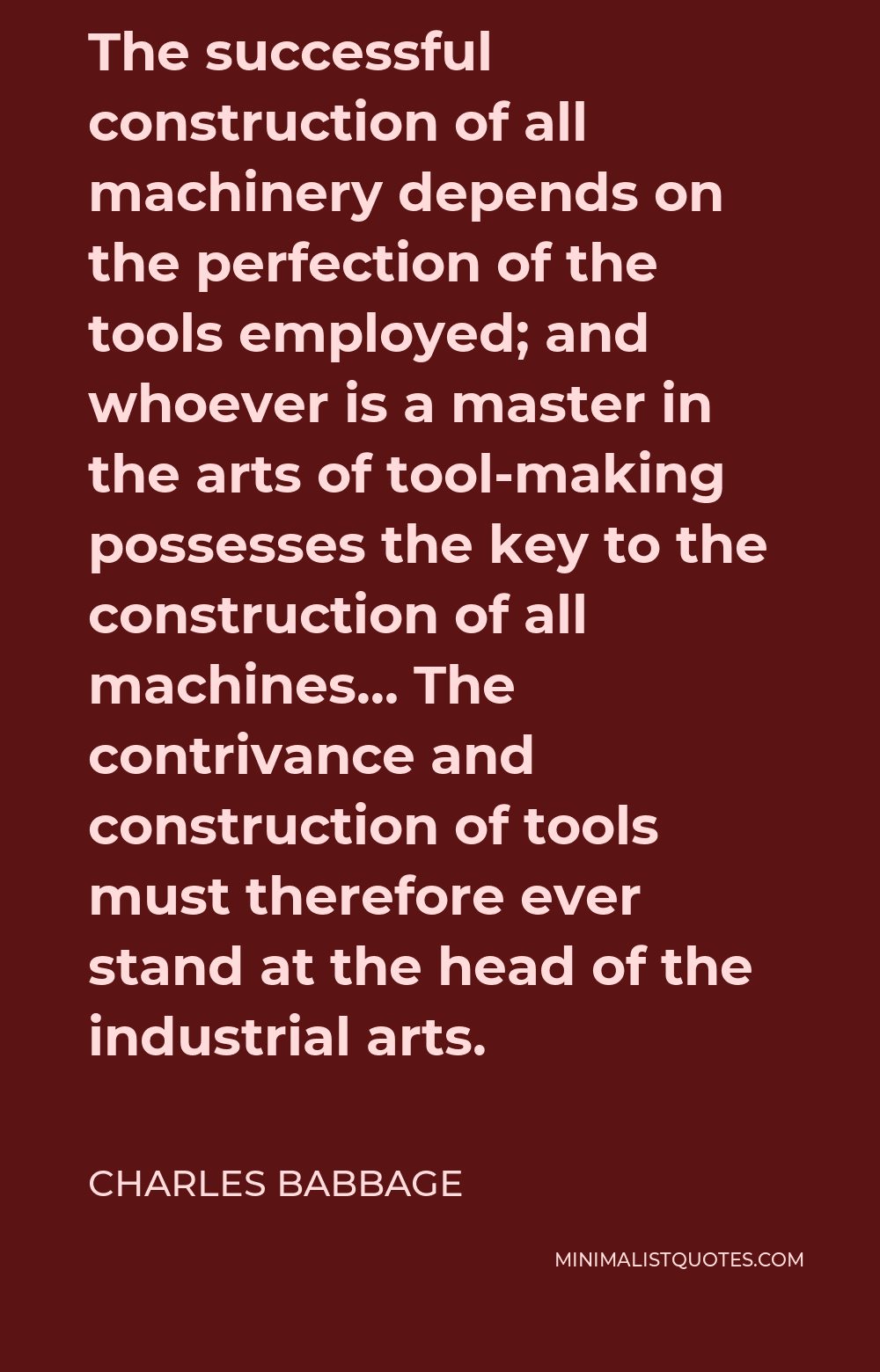 Charles Babbage Quote - The successful construction of all machinery depends on the perfection of the tools employed; and whoever is a master in the arts of tool-making possesses the key to the construction of all machines… The contrivance and construction of tools must therefore ever stand at the head of the industrial arts.