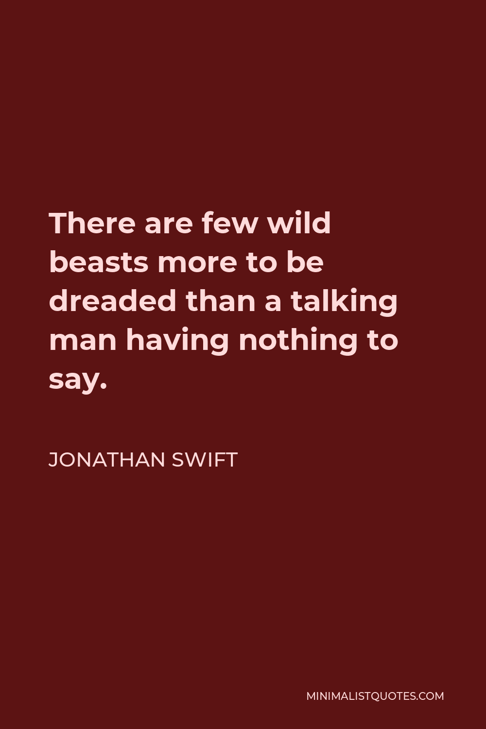 Jonathan Swift Quote - There are few wild beasts more to be dreaded than a talking man having nothing to say.
