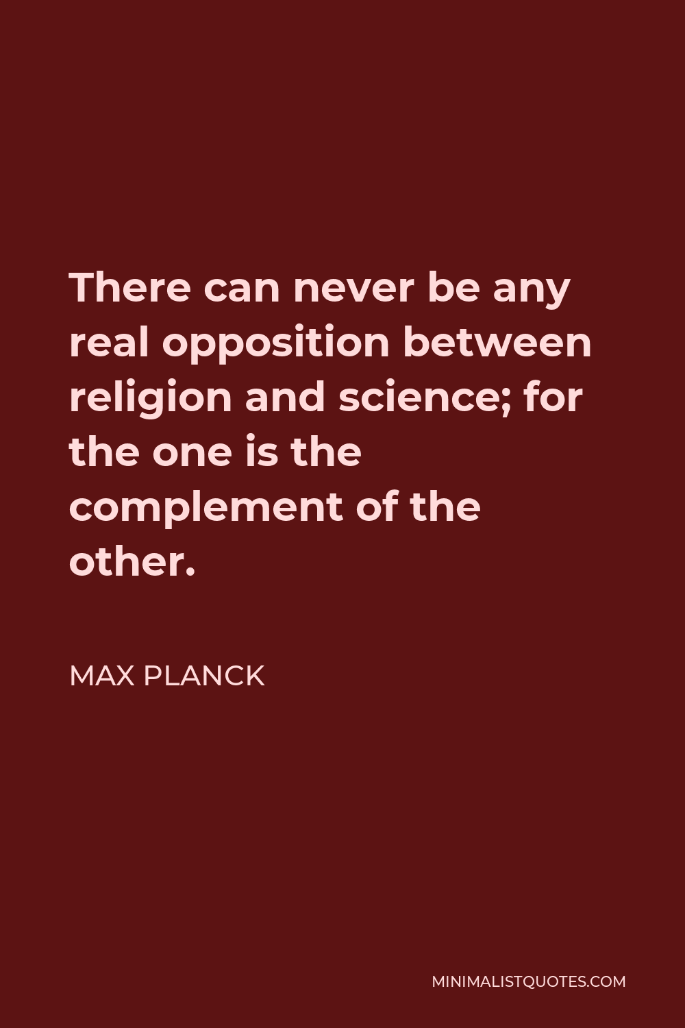 Max Planck Quote - There can never be any real opposition between religion and science; for the one is the complement of the other.