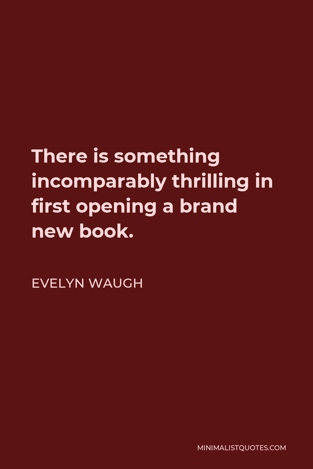 Evelyn Waugh Quote - There is something incomparably thrilling in first opening a brand new book.