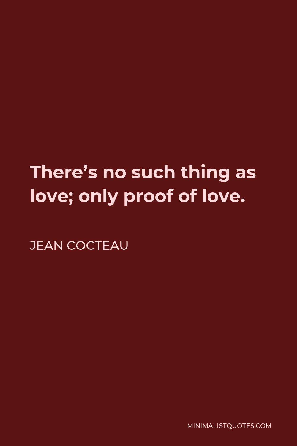 Jean Cocteau Quote - There's no such thing as love; only proof of love.