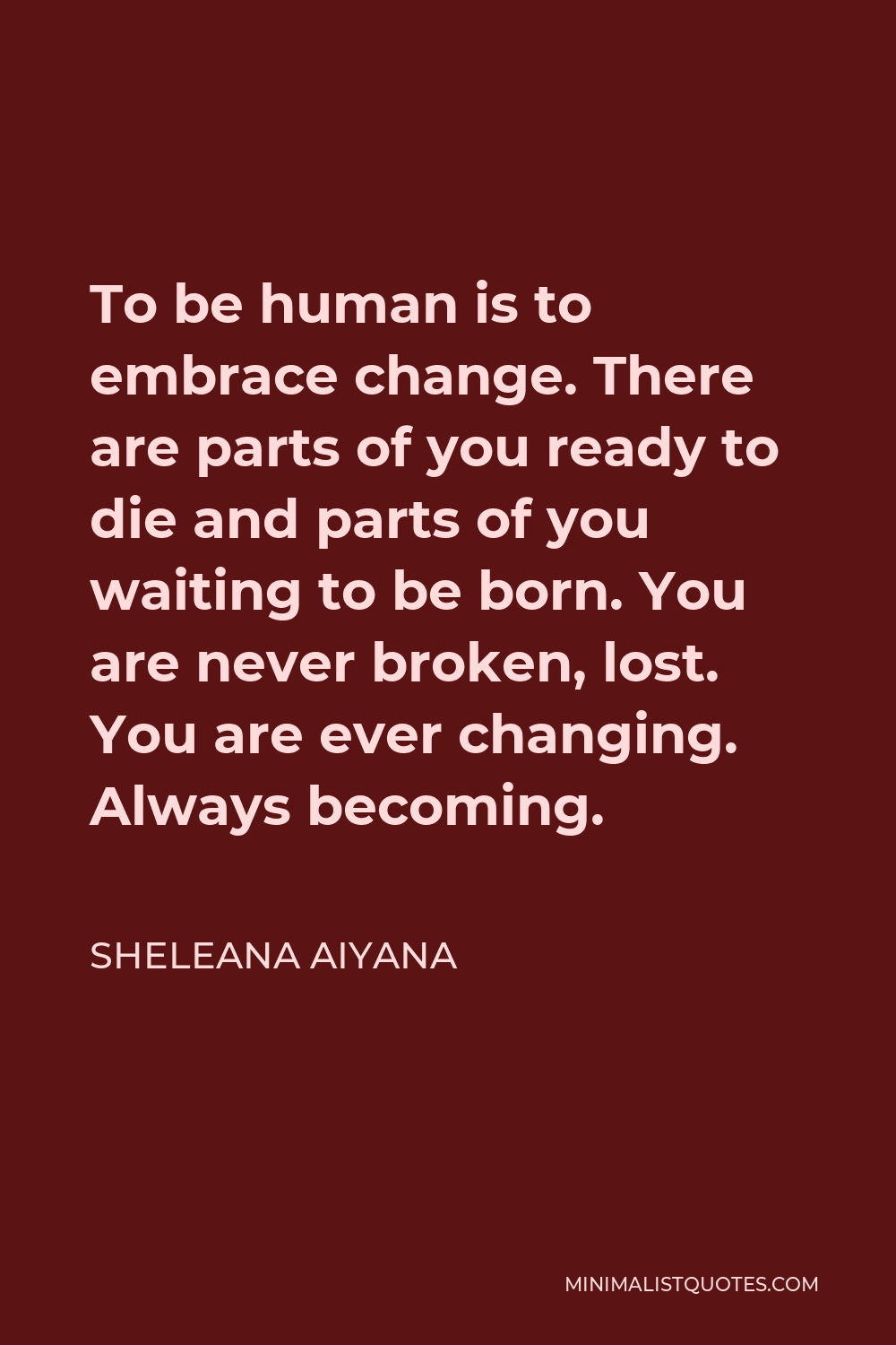 Sheleana Aiyana Quote - To be human is to embrace change. There are parts of you ready to die and parts of you waiting to be born. You are never broken, lost. You are ever changing. Always becoming.
