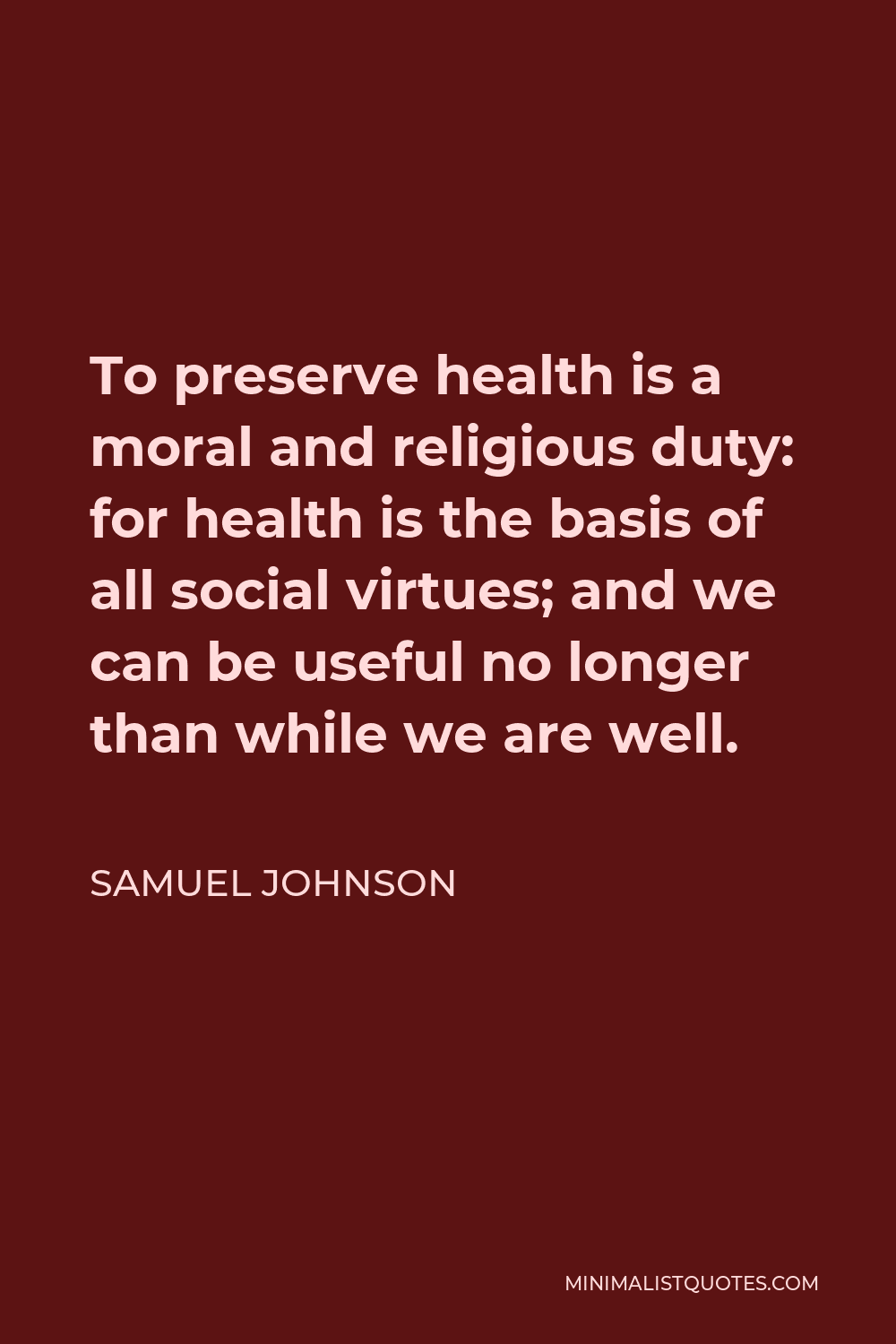 Samuel Johnson Quote - To preserve health is a moral and religious duty: for health is the basis of all social virtues; and we can be useful no longer than while we are well.