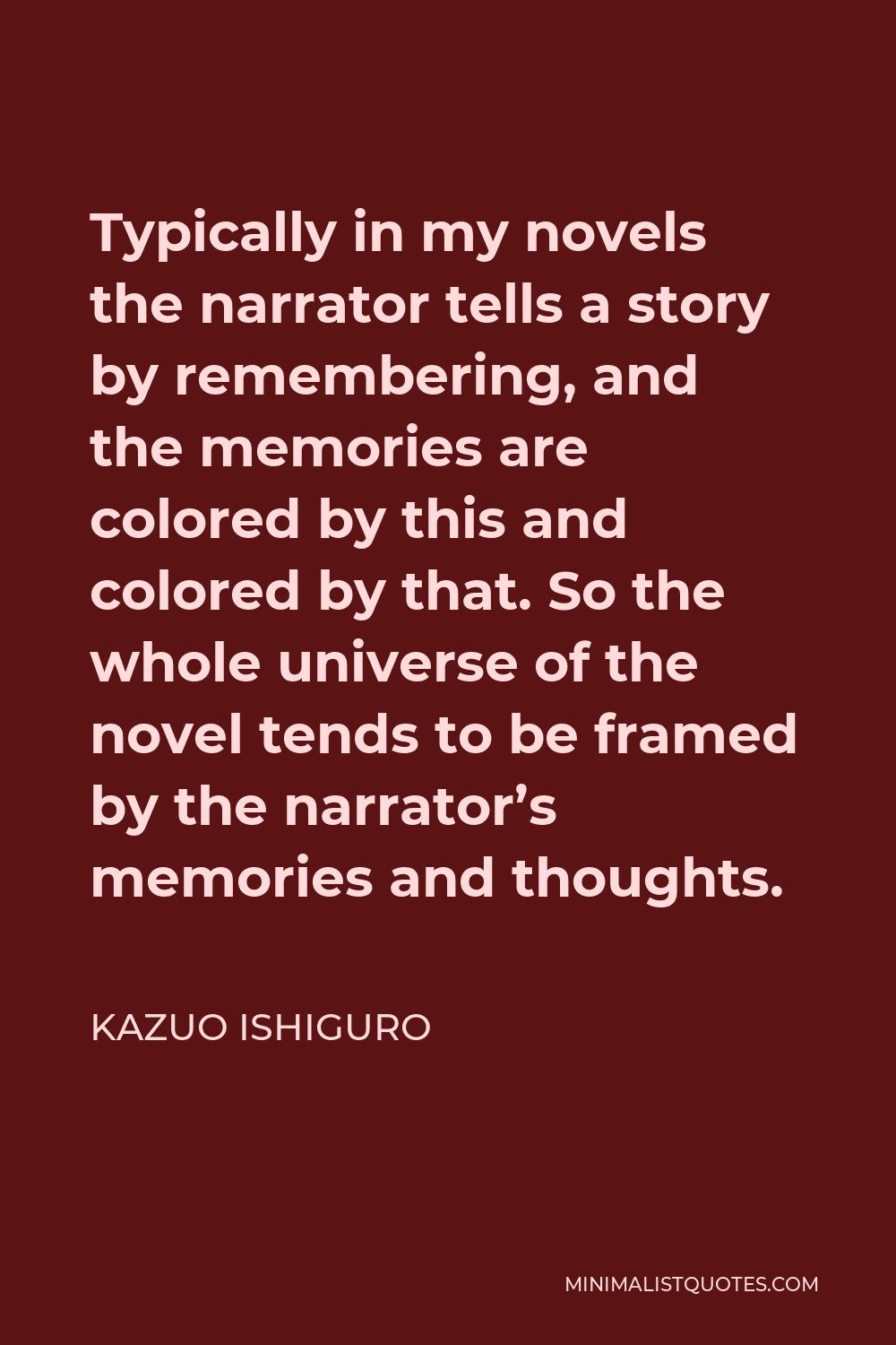 Kazuo Ishiguro Quote - Typically in my novels the narrator tells a story by remembering, and the memories are colored by this and colored by that. So the whole universe of the novel tends to be framed by the narrator's memories and thoughts.
