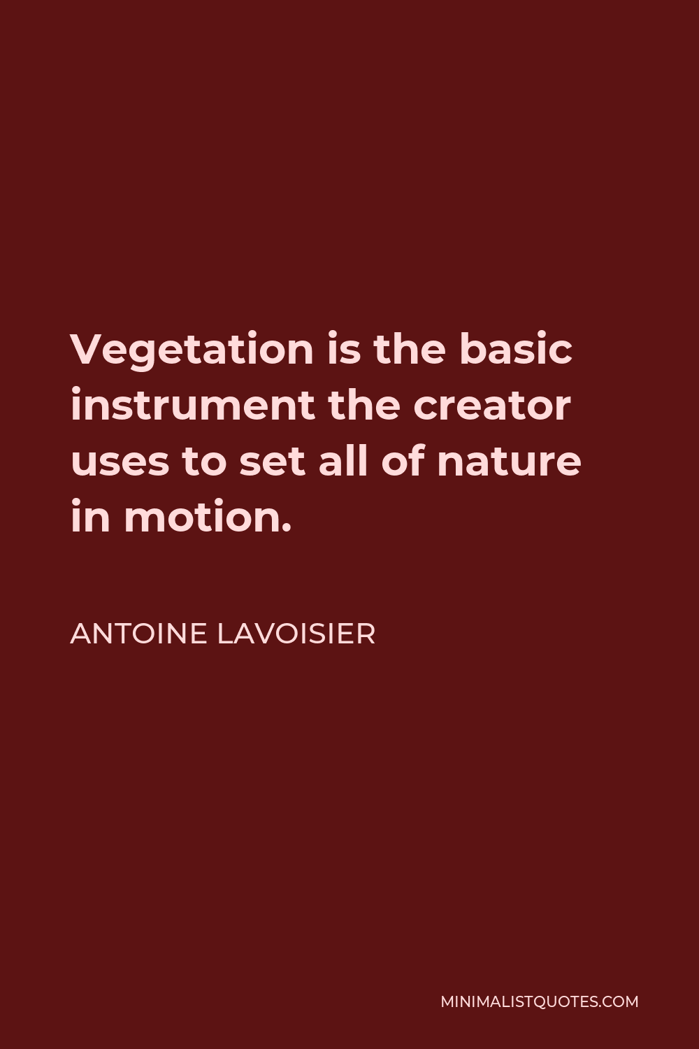Antoine Lavoisier Quote - Vegetation is the basic instrument the creator uses to set all of nature in motion.