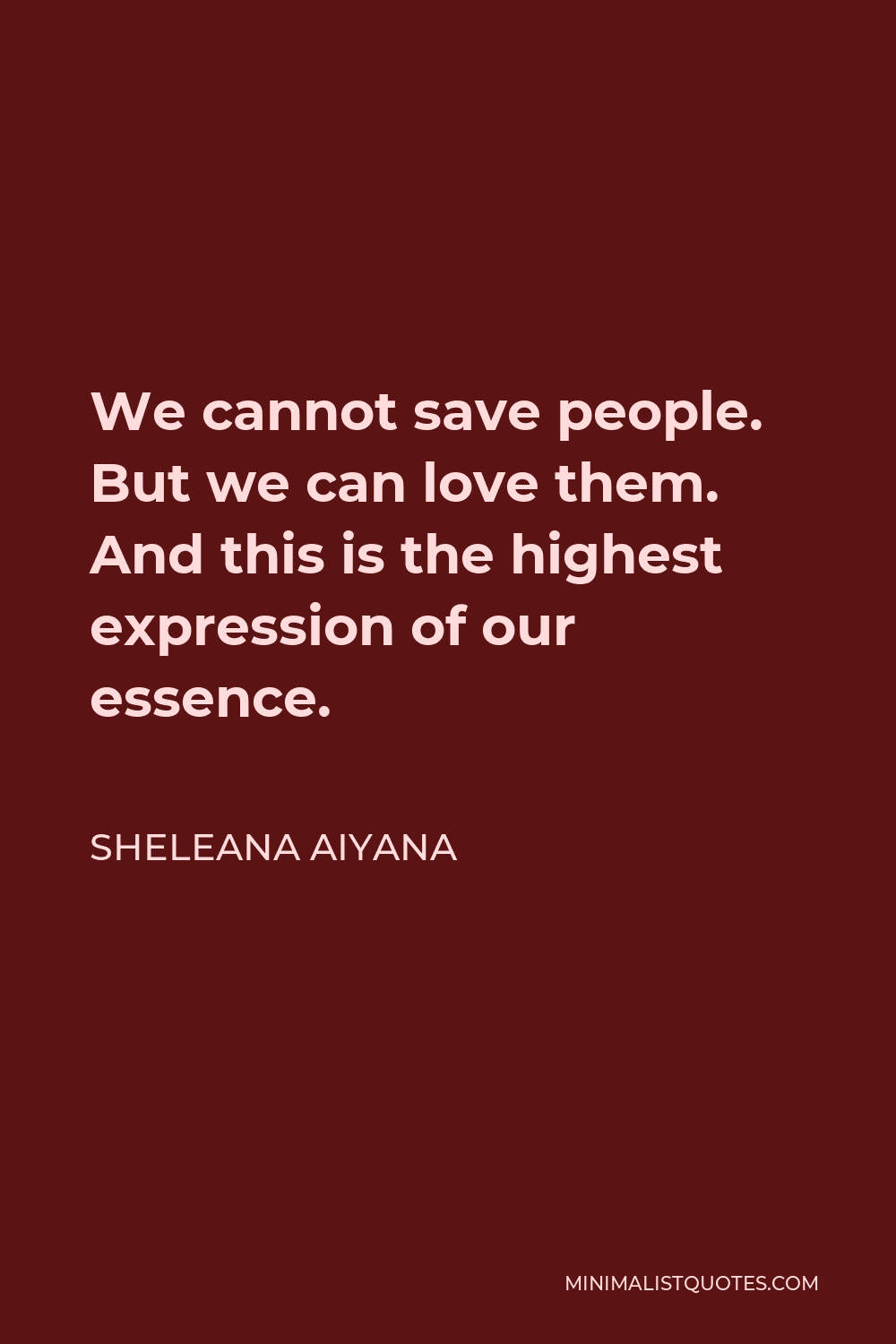 Sheleana Aiyana Quote - We cannot save people. But we can love them. And this is the highest expression of our essence.