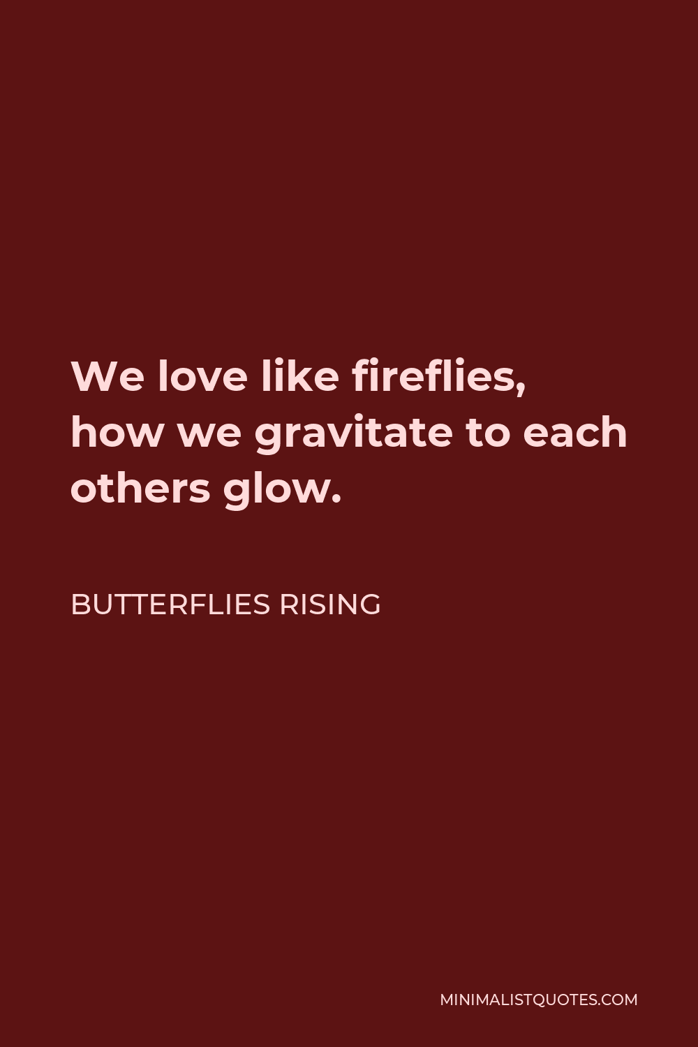 Butterflies Rising Quote - We love like fireflies, how we gravitate to each others glow.