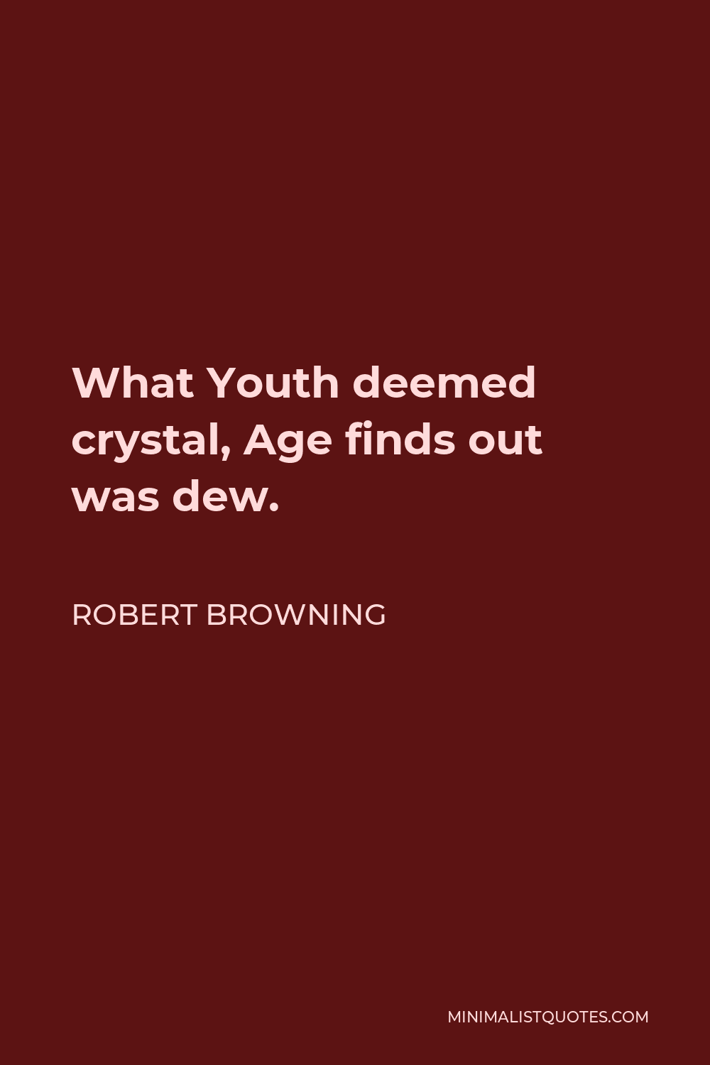 Robert Browning Quote - What Youth deemed crystal, Age finds out was dew.