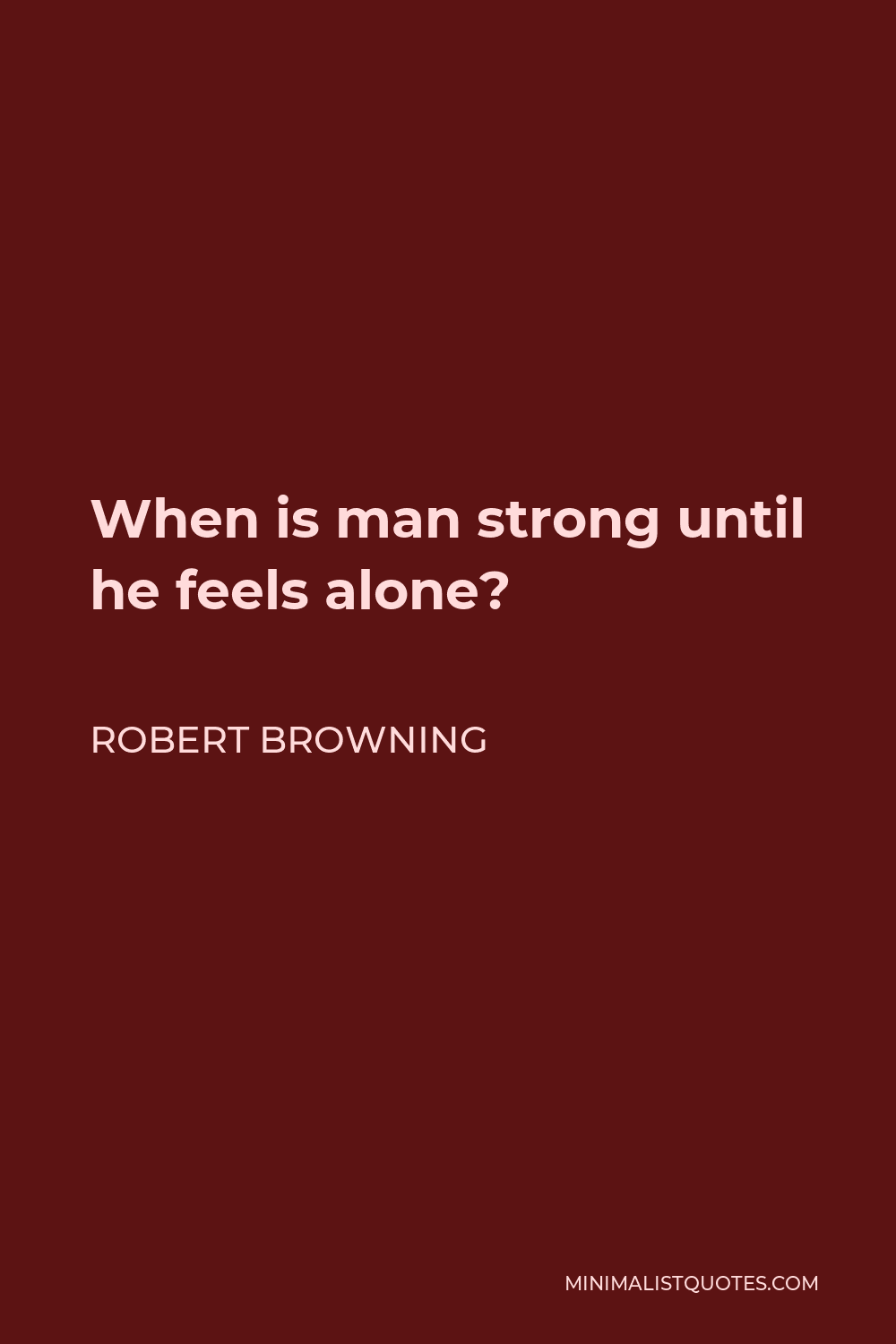 Robert Browning Quote - When is man strong until he feels alone?