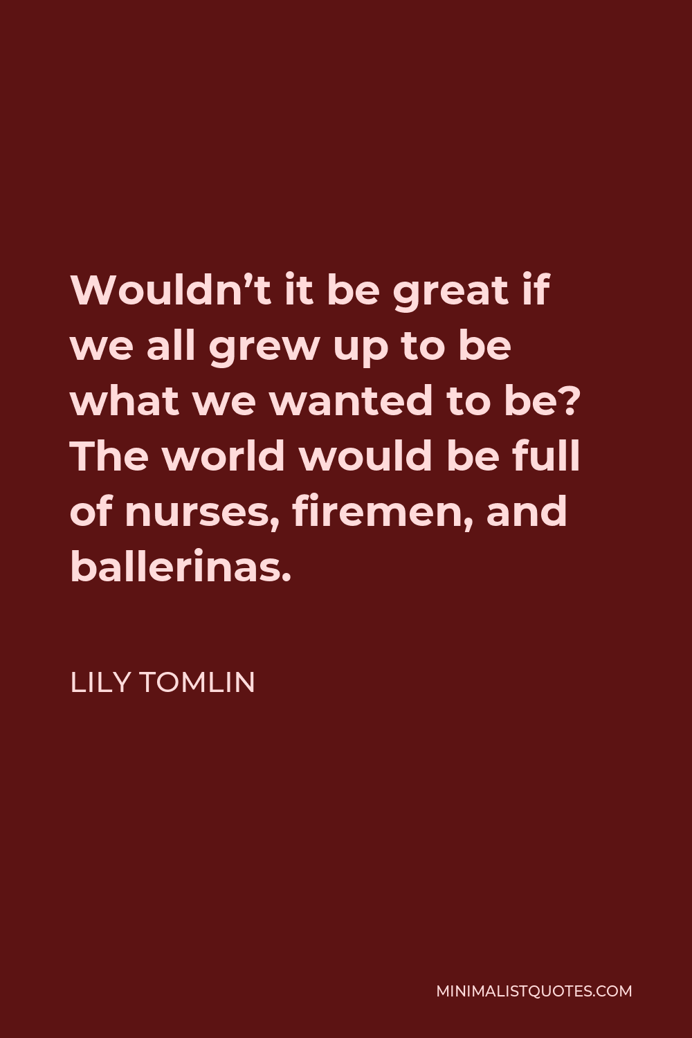 Lily Tomlin Quote - Wouldn't it be great if we all grew up to be what we wanted to be? The world would be full of nurses, firemen, and ballerinas.