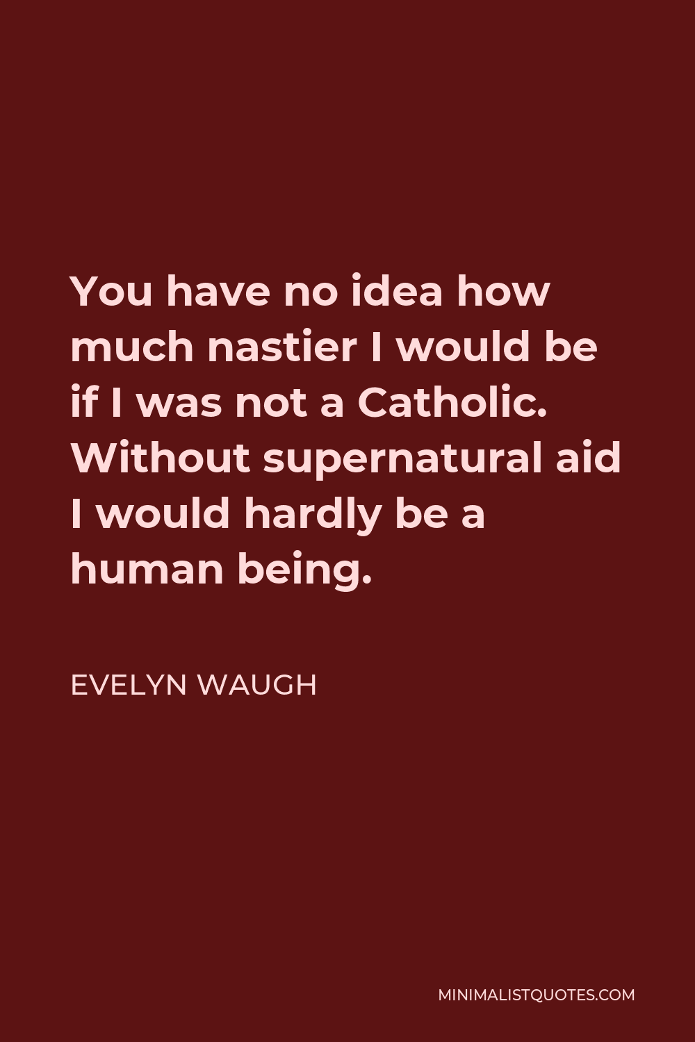 Evelyn Waugh Quote - You have no idea how much nastier I would be if I was not a Catholic. Without supernatural aid I would hardly be a human being.