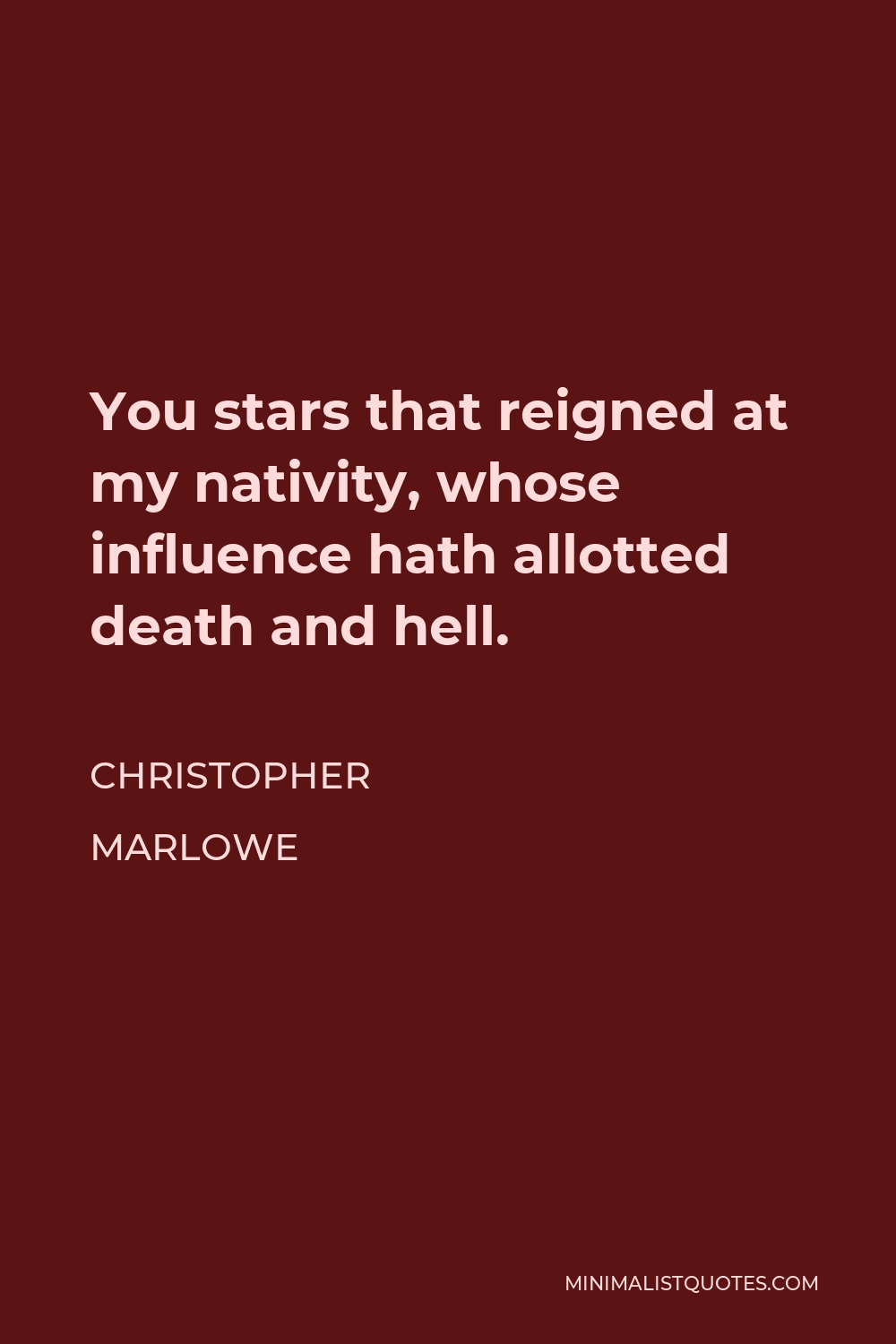Christopher Marlowe Quote - You stars that reigned at my nativity, whose influence hath allotted death and hell.
